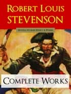 Robert Louis Stevenson THE COMPLETE WORKS - Novels, Stories, Essays and Poems ebook by Robert Louis Stevenson