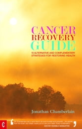 Cancer Recovery Guide: 15 alternative and complimentary strategies for restoring health ebook by Jonathan Chamberlain