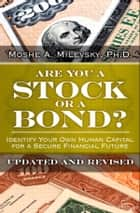 Are You a Stock or a Bond? - Identify Your Own Human Capital for a Secure Financial Future, Updated and Revised ebook by Moshe A. Milevsky Ph.D.