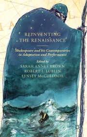 Reinventing the Renaissance - Shakespeare and his Contemporaries in Adaptation and Performance ebook by Prof Sarah Brown,Robert Lublin,Lynsey McCulloch