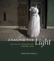 Chasing the Light: Improving Your Photography with Available Light - Improving Your Photography with Available Light ebook by Ibarionex Perello