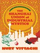 The Shanghai Union of Industrial Mystics ebook by Nury Vittachi