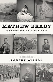 Mathew Brady - Portraits of a Nation ebook by Robert Wilson