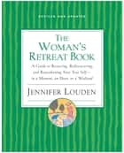 The Woman's Retreat Book - A Guide to Restoring, Rediscovering and Reawakening Your True Self --In a Moment, An Hour, Or a Weekend ebook by Jennifer Louden