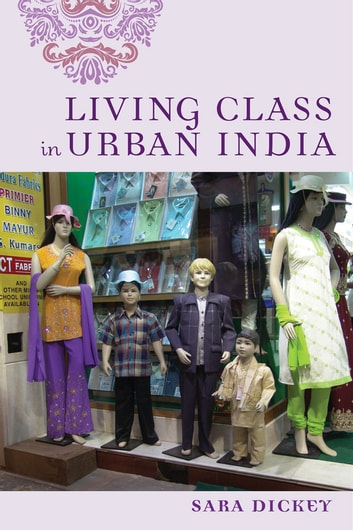 Living Class in Urban India ebook by Sara Dickey