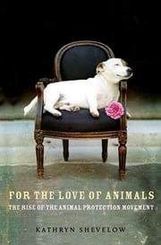 For the Love of Animals - The Rise of the Animal Protection Movement ebook by Kathryn Shevelow