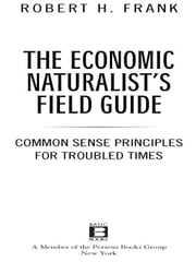 The Economic Naturalist's Field Guide - Common Sense Principles for Troubled Times ebook by Robert H. Frank