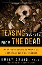 Teasing Secrets from the Dead - My Investigations at America's Most Infamous Crime Scenes ebook by Emily Craig, Ph.D.