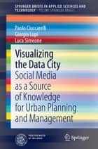 Visualizing the Data City - Social Media as a Source of Knowledge for Urban Planning and Management ebook by Luca Simeone, Giorgia Lupi, Paolo Ciuccarelli