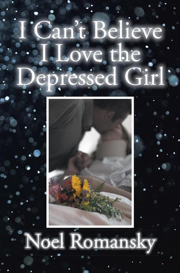 I Can't Believe I Love the Depressed Girl ebook by Noel Romansky