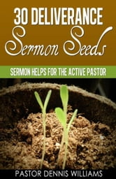30 Deliverance Sermon Seeds -Sermon Helps for the Active Pastor ebook by Pastor Dennis Williams