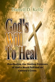 God's Will to Heal - Manifesting the Healing Promises of God's Word Fulfilled on Calvary's Cross ebook by Darrell D. Kelly