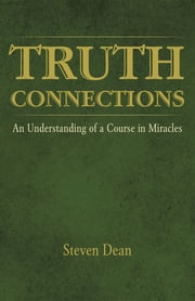TRUTH CONNECTIONS - An Understanding of a Course in Miracles ebook by Steven Dean
