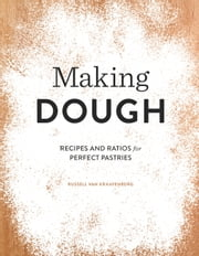 Making Dough - Recipes and Ratios for Perfect Pastries ebook by Russell van Kraayenburg,Russell van Kraayenburg
