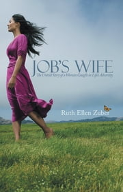 Job's Wife - The Untold Story of a Woman Caught in Life's Adversity ebook by Ruth Ellen Zuber