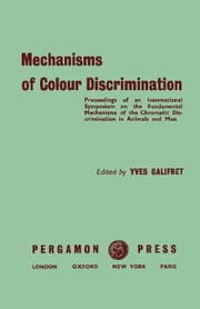 Mechanisms of Colour Discrimination: Proceedings of an International Symposium on the Fundamental Mechanisms of the Chromatic Discrimination in Animal ebook by Zhou, Yong