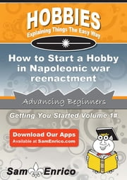 How to Start a Hobby in Napoleonic war reenactment - How to Start a Hobby in Napoleonic war reenactment ebook by Rosario Keefe