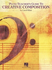 Piano Teacher's Guide to Creative Composition (Music Instruction) ebook by Klose, Carol