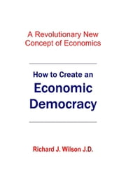 How to Create An Economic Democracy ebook by Richard J. Wilson