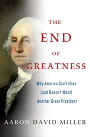 The End of Greatness - Why America Can't Have (and Doesn't Want) Another Great President ebook by Aaron David Miller