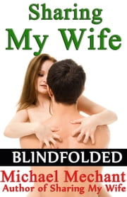 Sharing My Wife Blindfolded ebook by Michael Mechant