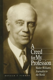 A Creed for My Profession - Walter Williams, Journalist to the World ebook by Ronald T. Farrar