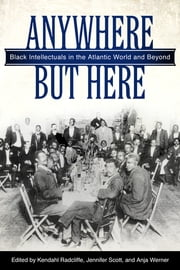 Anywhere But Here - Black Intellectuals in the Atlantic World and Beyond ebook by Kendahl Radcliffe, Jennifer Scott, Anja Werner