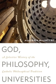 God, Philosophy, Universities - A Selective History of the Catholic Philosophical Tradition ebook by Alasdair MacIntyre