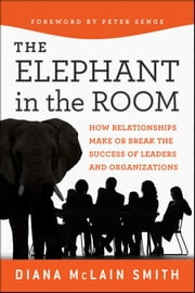Elephant in the Room - How Relationships Make or Break the Success of Leaders and Organizations ebook by Diana McLain Smith, Peter Senge