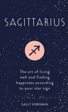 Sagittarius - The Art of Living Well and Finding Happiness According to Your Star Sign eBook by Sally Kirkman