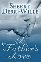 A Father's Love ebook by Sherry Derr-Wille