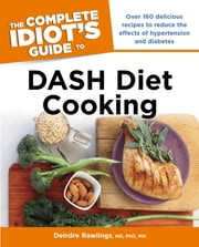 The Complete Idiot's Guide to DASH Diet Cooking ebook by Deirdre Rawlings N.D; Ph.D.