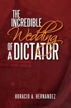 THE INCREDIBLE WEDDING OF A DICTATOR ebook by Horacio A. Hernández