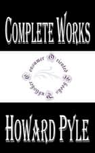 "Complete Works of Howard Pyle ""American Illustrator and Author"" ebook by Howard Pyle"
