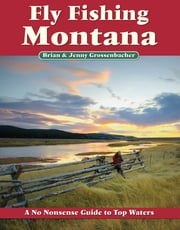 Fly Fishing Montana - A No Nonsense Guide to Top Waters ebook by Brian Grossenbacher,Jenny Grossenbacher