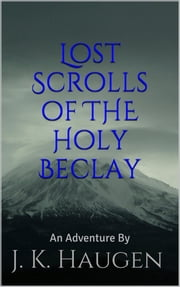 Lost Scrolls of The Holy Beclay - An Adventure By J. K. Haugen ebook by J. K. Haugen