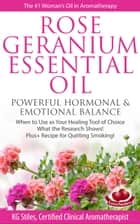 Rose Geranium Essential Oil Powerful Hormonal & Emotional Balance When to Use as Your Healing Tool of Choice What the Research Show! Plus+ Recipe for Quitting Smoking ebook by KG STILES