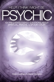 Help! I Think I Might Be Psychic: 101 frequently asked questions about spiritual, psychic & spooky stuff ebook by Helen Leathers