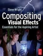 Compositing Visual Effects - Essentials for the Aspiring Artist ebook by Steve Wright