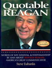Quotable Reagan - Words of Wit, Wisdom, Statesmanship By and About Ronald Reagan, America's Great Communicator ebook by Steve Eubanks