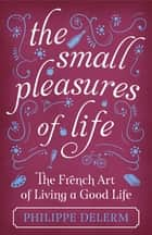 The Small Pleasures Of Life ebook by Philippe Delerm
