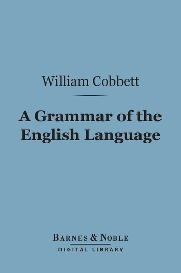 A Grammar of the English Language (Barnes & Noble Digital Library) - In a Series of Letters ebook by William Cobbett