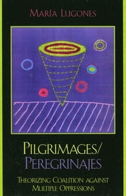Pilgrimages/Peregrinajes - Theorizing Coalition Against Multiple Oppressions ebook by María Lugones