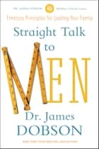 Straight Talk to Men - Timeless Principles for Leading Your Family ebook by James C. Dobson
