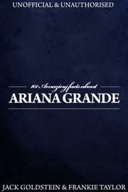 101 Amazing Facts about Ariana Grande ebook by Jack Goldstein