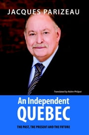 Independent Quebec, An - The past, the present and the future ebook by Jacques Parizeau,Robin Philpot
