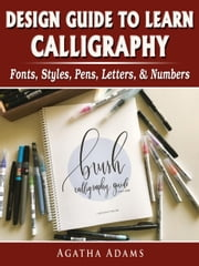 Design Guide to Learn Calligraphy - Fonts, Styles, Pens, Letters, & Numbers ebook by Agatha Adams