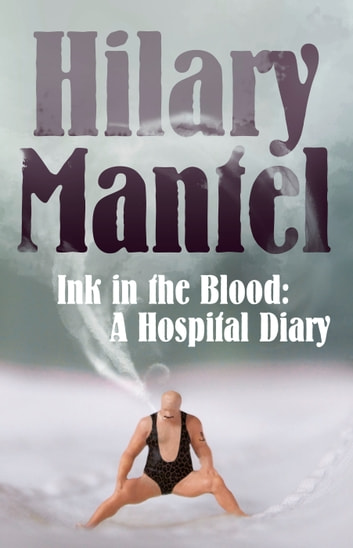 Ink in the Blood: A Hospital Diary ebook by Hilary Mantel