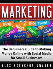 Marketing: The Beginners Guide to Making Money Online with Social Media for Small Businesses ebook by Alex Nkenchor Uwajeh