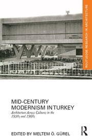 Mid-Century Modernism in Turkey - Architecture Across Cultures in the 1950s and 1960s ebook by Meltem Ö Gürel